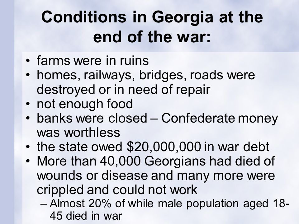 Conditions in Georgia at the end of the war: farms were in ruins homes, railways, bridges, roads were destroyed or in need of repair not enough food banks were closed – Confederate money was worthless the state owed $20,000,000 in war debt More than 40,000 Georgians had died of wounds or disease and many more were crippled and could not work –Almost 20% of while male population aged 18- 45 died in war