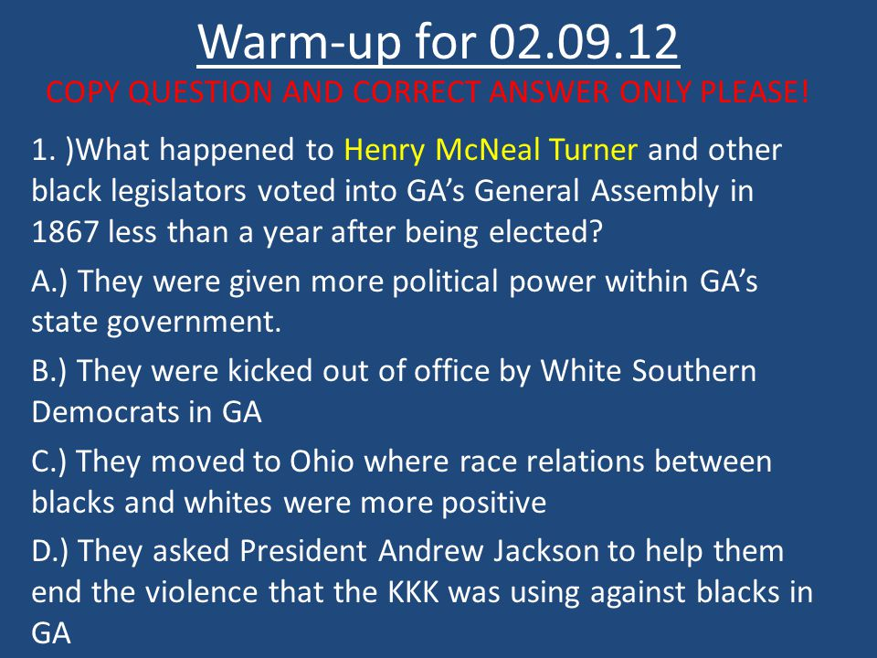 Warm-up for 02.09.12 COPY QUESTION AND CORRECT ANSWER ONLY PLEASE! 1. )What happened to Henry McNeal Turner and other black legislators voted into GA'