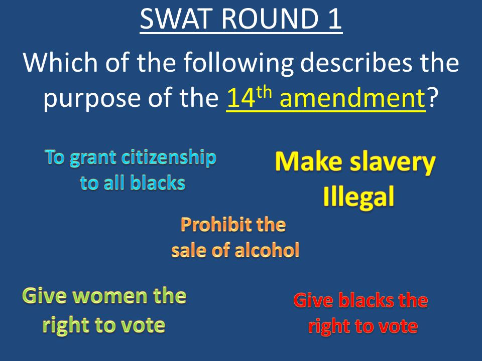 SWAT ROUND 1 Which of the following describes the purpose of the 14 th amendment