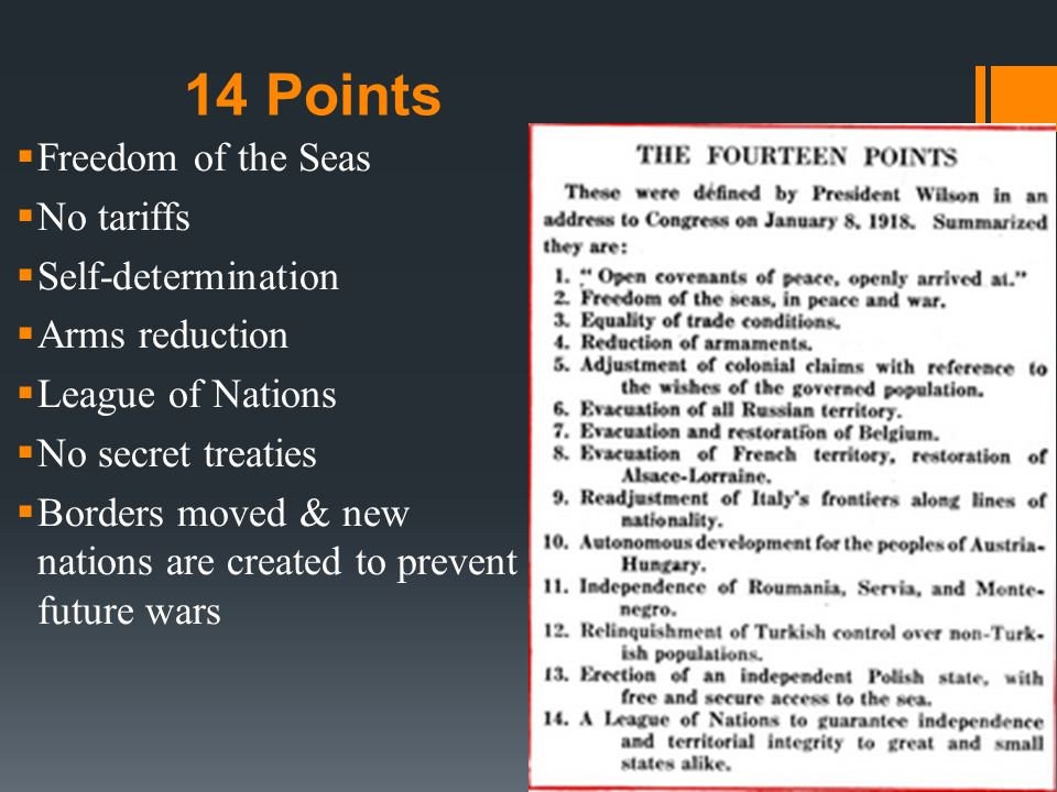 14 Points  Freedom of the Seas  No tariffs  Self-determination  Arms reduction  League of Nations  No secret treaties  Borders moved & new nations are created to prevent future wars