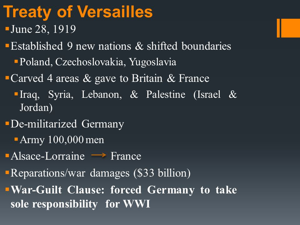 Treaty of Versailles  June 28, 1919  Established 9 new nations & shifted boundaries  Poland, Czechoslovakia, Yugoslavia  Carved 4 areas & gave to Britain & France  Iraq, Syria, Lebanon, & Palestine (Israel & Jordan)  De-militarized Germany  Army 100,000 men  Alsace-Lorraine France  Reparations/war damages ($33 billion)  War-Guilt Clause: forced Germany to take sole responsibility for WWI