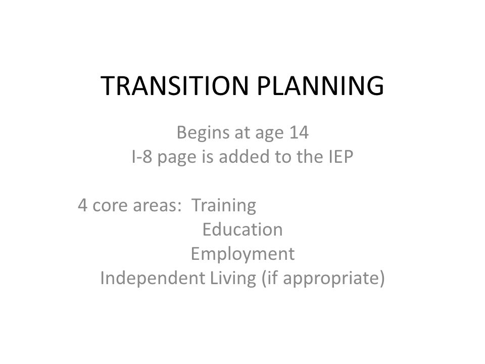 TRANSITION PLANNING Begins at age 14 I-8 page is added to the IEP 4 core areas: Training Education Employment Independent Living (if appropriate)