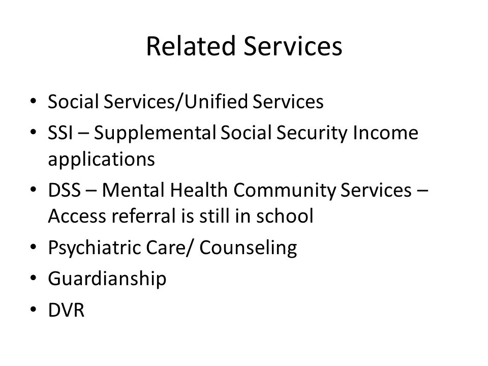 Related Services Social Services/Unified Services SSI – Supplemental Social Security Income applications DSS – Mental Health Community Services – Access referral is still in school Psychiatric Care/ Counseling Guardianship DVR