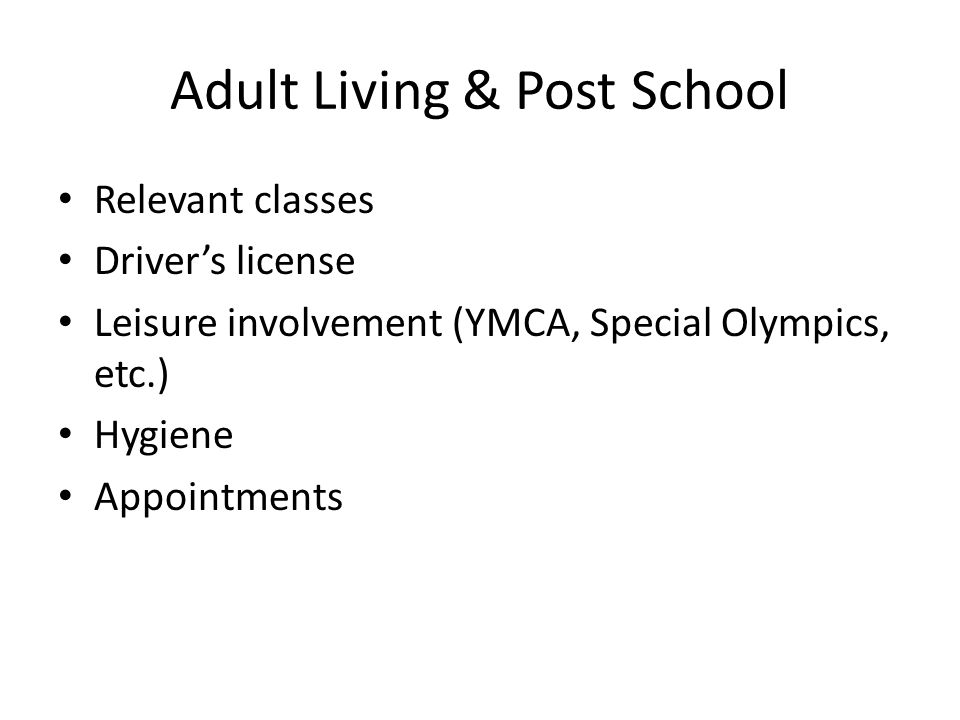 Adult Living & Post School Relevant classes Driver's license Leisure involvement (YMCA, Special Olympics, etc.) Hygiene Appointments