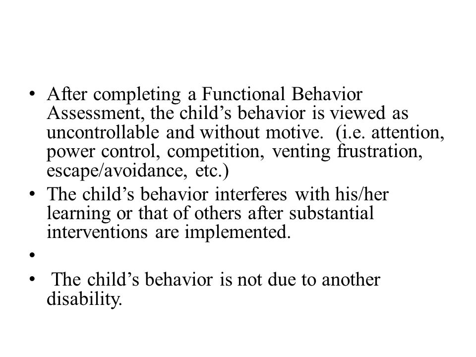After completing a Functional Behavior Assessment, the child's behavior is viewed as uncontrollable and without motive. (i.e. attention, power control