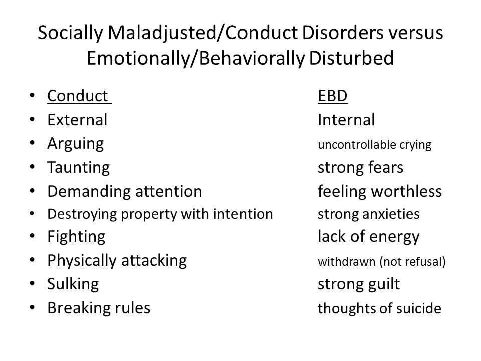 Socially Maladjusted/Conduct Disorders versus Emotionally/Behaviorally Disturbed Conduct EBD ExternalInternal Arguing uncontrollable crying Tauntingstrong fears Demanding attentionfeeling worthless Destroying property with intentionstrong anxieties Fightinglack of energy Physically attacking withdrawn (not refusal) Sulkingstrong guilt Breaking rules thoughts of suicide