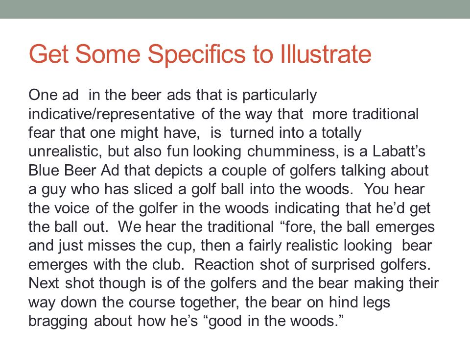 Get Some Specifics to Illustrate One ad in the beer ads that is particularly indicative/representative of the way that more traditional fear that one might have, is turned into a totally unrealistic, but also fun looking chumminess, is a Labatt's Blue Beer Ad that depicts a couple of golfers talking about a guy who has sliced a golf ball into the woods.