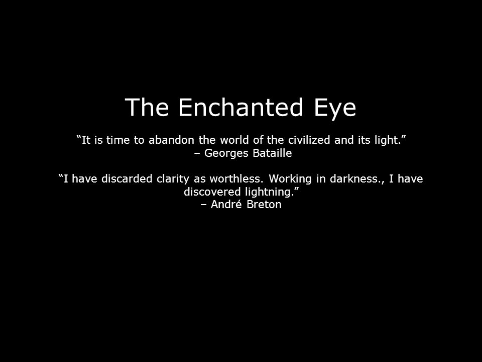 The Enchanted Eye It is time to abandon the world of the civilized and its light. – Georges Bataille I have discarded clarity as worthless.