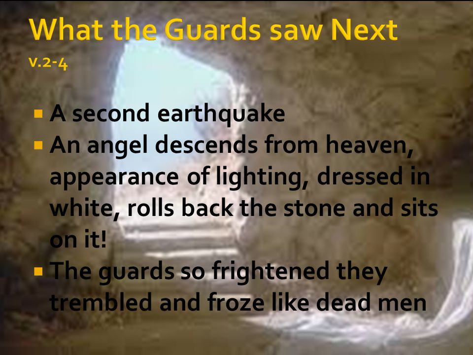  A second earthquake  An angel descends from heaven, appearance of lighting, dressed in white, rolls back the stone and sits on it!  The guards so
