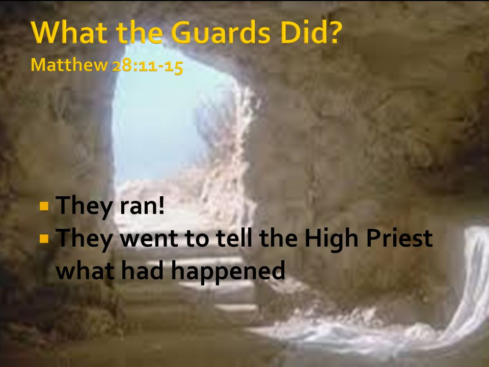  They ran!  They went to tell the High Priest what had happened