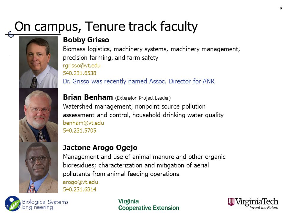 On campus, Tenure track faculty 9 Brian Benham (Extension Project Leader) Watershed management, nonpoint source pollution assessment and control, household drinking water quality benham@vt.edu 540.231.5705 Bobby Grisso Biomass logistics, machinery systems, machinery management, precision farming, and farm safety rgrisso@vt.edu 540.231.6538 Dr.