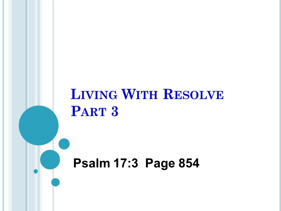 L IVING W ITH R ESOLVE P ART 3 Psalm 17:3 Page 854
