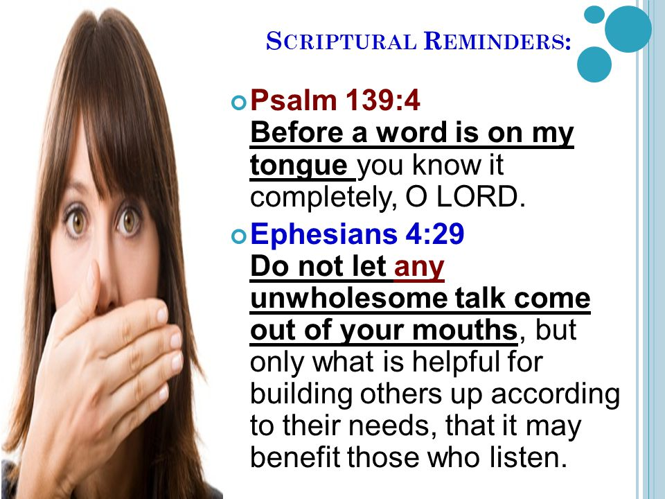S CRIPTURAL R EMINDERS : Psalm 139:4 Before a word is on my tongue you know it completely, O LORD.