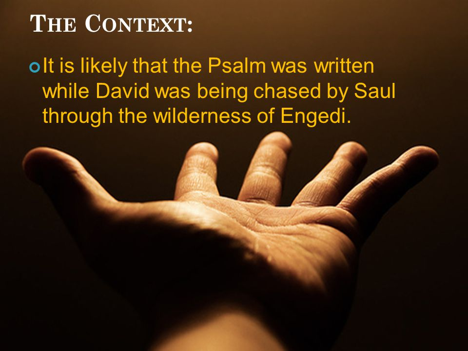 T HE C ONTEXT : It is likely that the Psalm was written while David was being chased by Saul through the wilderness of Engedi.
