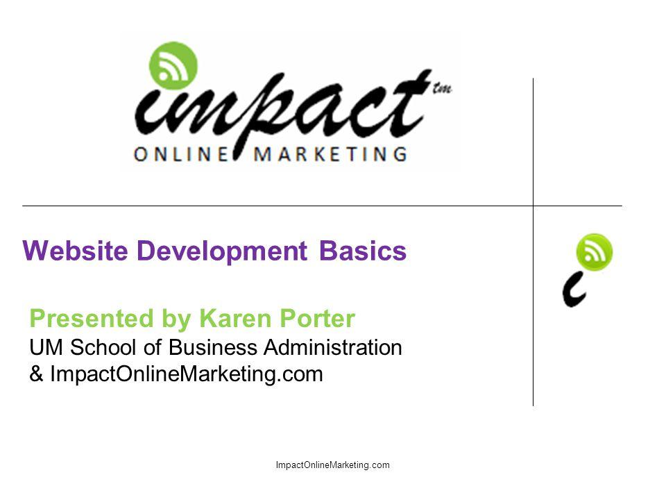 Presented by Karen Porter UM School of Business Administration & ImpactOnlineMarketing.com Website Development Basics ImpactOnlineMarketing.com