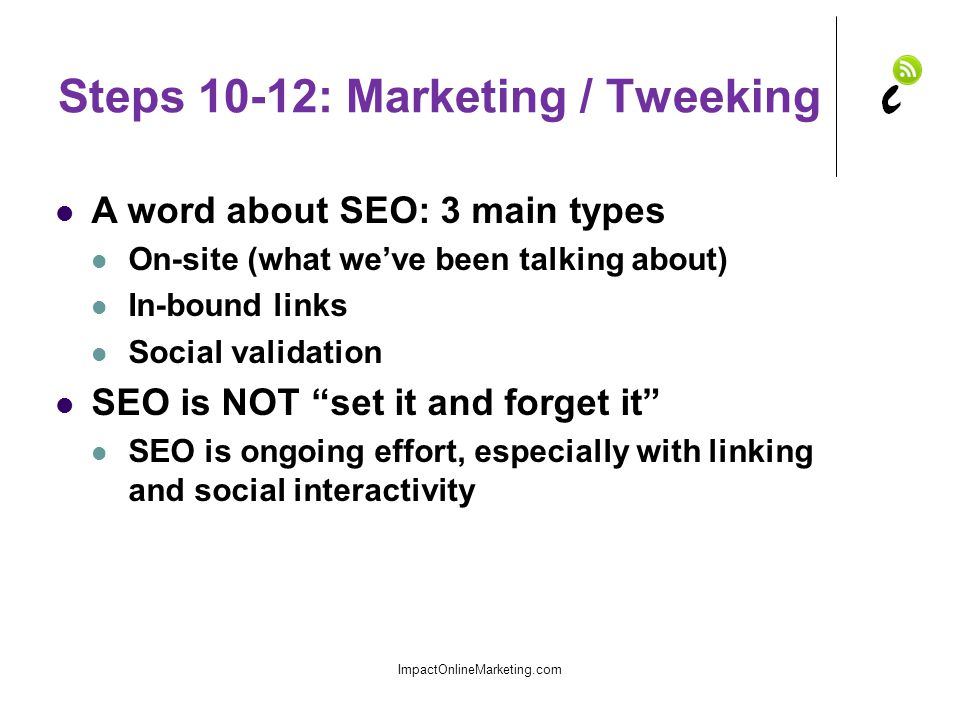 Steps 10-12: Marketing / Tweeking A word about SEO: 3 main types On-site (what we've been talking about) In-bound links Social validation SEO is NOT set it and forget it SEO is ongoing effort, especially with linking and social interactivity ImpactOnlineMarketing.com
