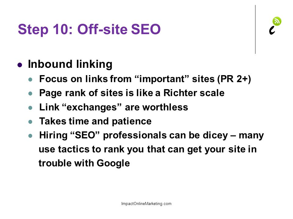 Step 10: Off-site SEO Inbound linking Focus on links from important sites (PR 2+) Page rank of sites is like a Richter scale Link exchanges are worthless Takes time and patience Hiring SEO professionals can be dicey – many use tactics to rank you that can get your site in trouble with Google ImpactOnlineMarketing.com