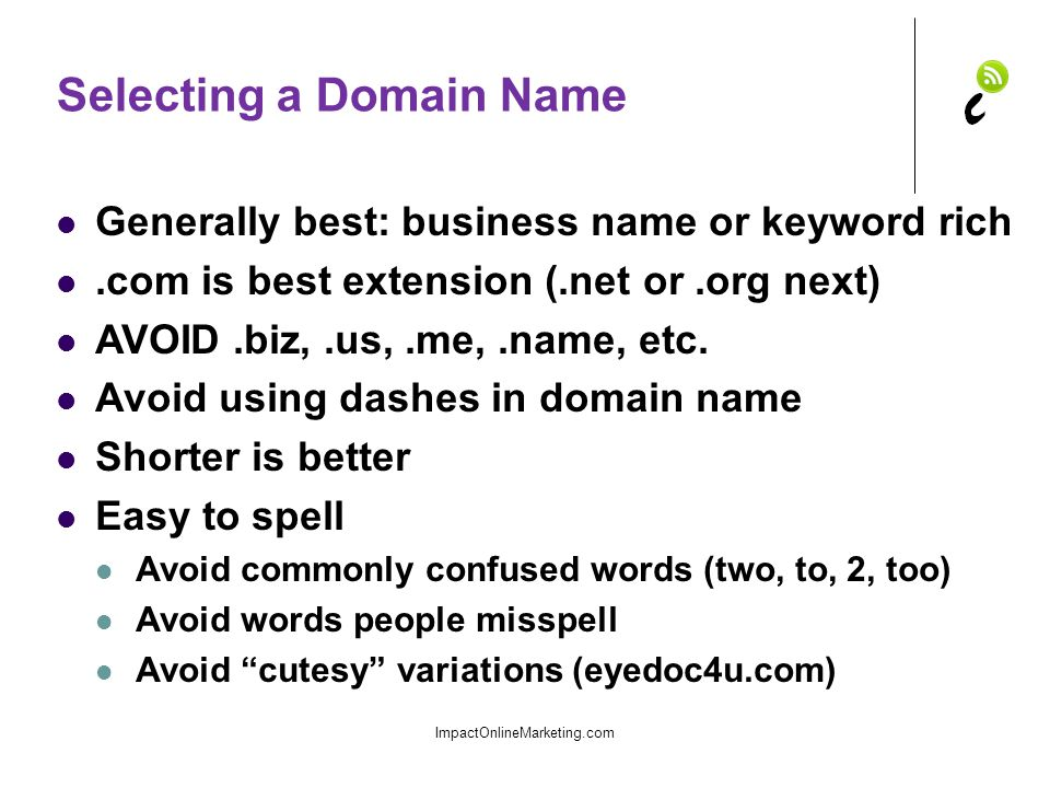 Selecting a Domain Name Generally best: business name or keyword rich.com is best extension (.net or.org next) AVOID.biz,.us,.me,.name, etc.