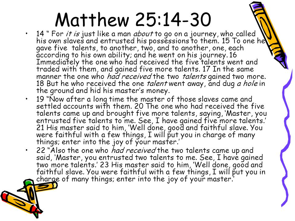 Matthew 25:14-30 14 For it is just like a man about to go on a journey, who called his own slaves and entrusted his possessions to them.