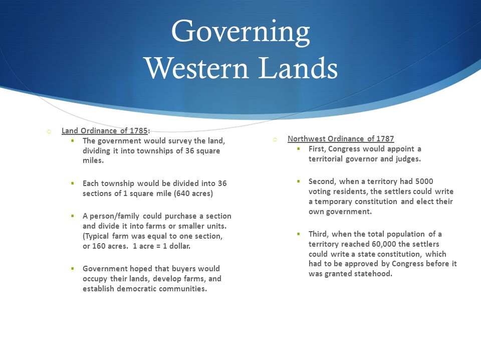 Governing Western Lands o Land Ordinance of 1785:  The government would survey the land, dividing it into townships of 36 square miles.