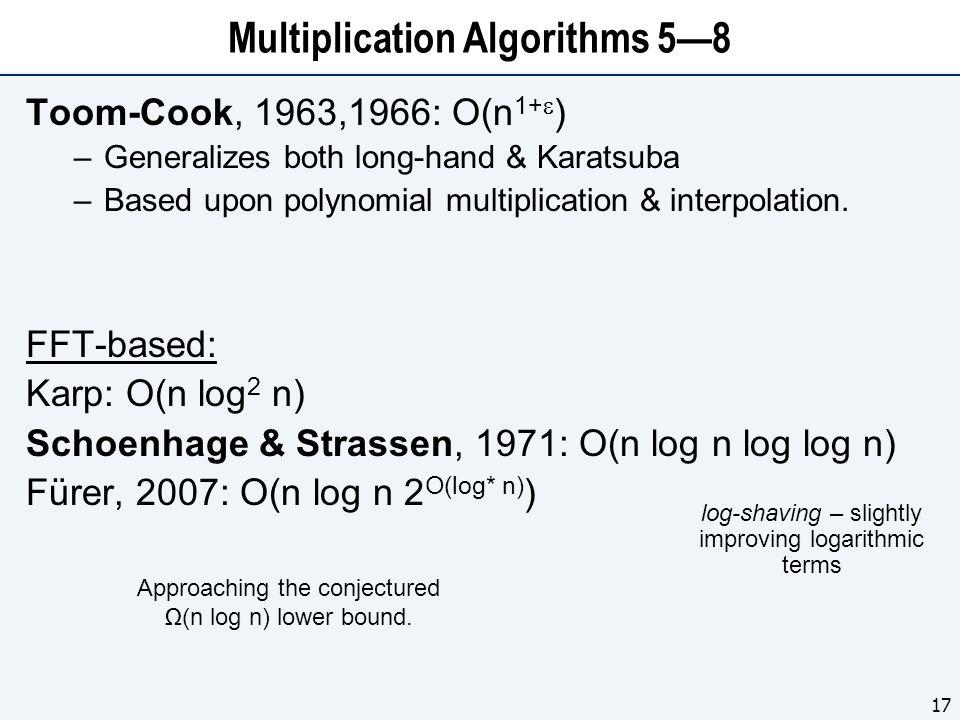 Multiplication Algorithms 5—8 Toom-Cook, 1963,1966: O(n 1+  ) –Generalizes both long-hand & Karatsuba –Based upon polynomial multiplication & interpolation.