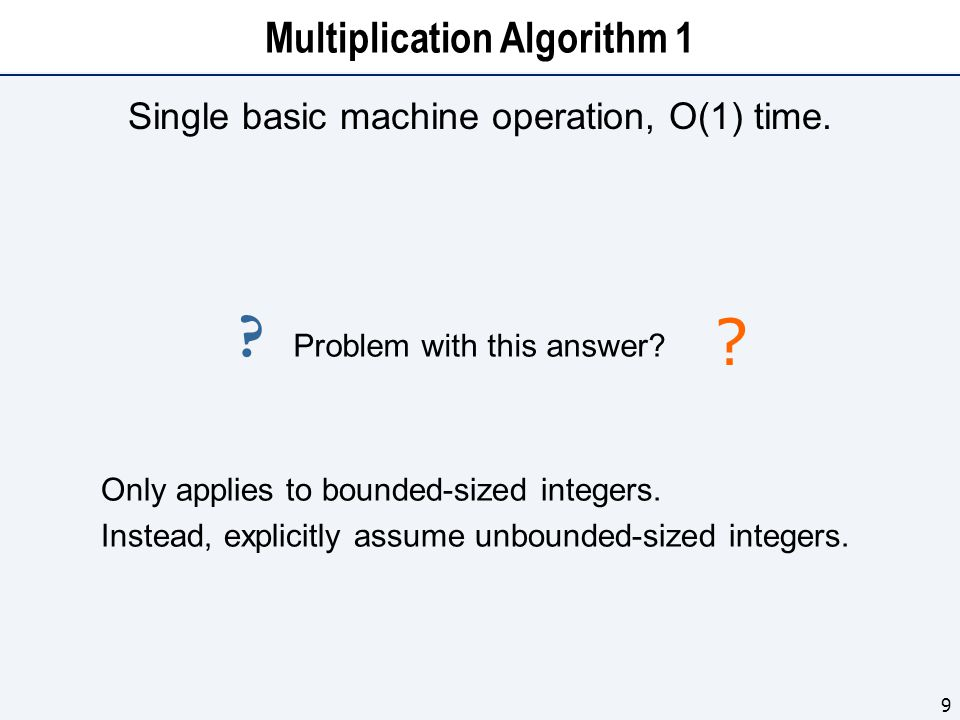 Multiplication Algorithm 1 Single basic machine operation, O(1) time. 9 Only applies to bounded-sized integers. Instead, explicitly assume unbounded-s