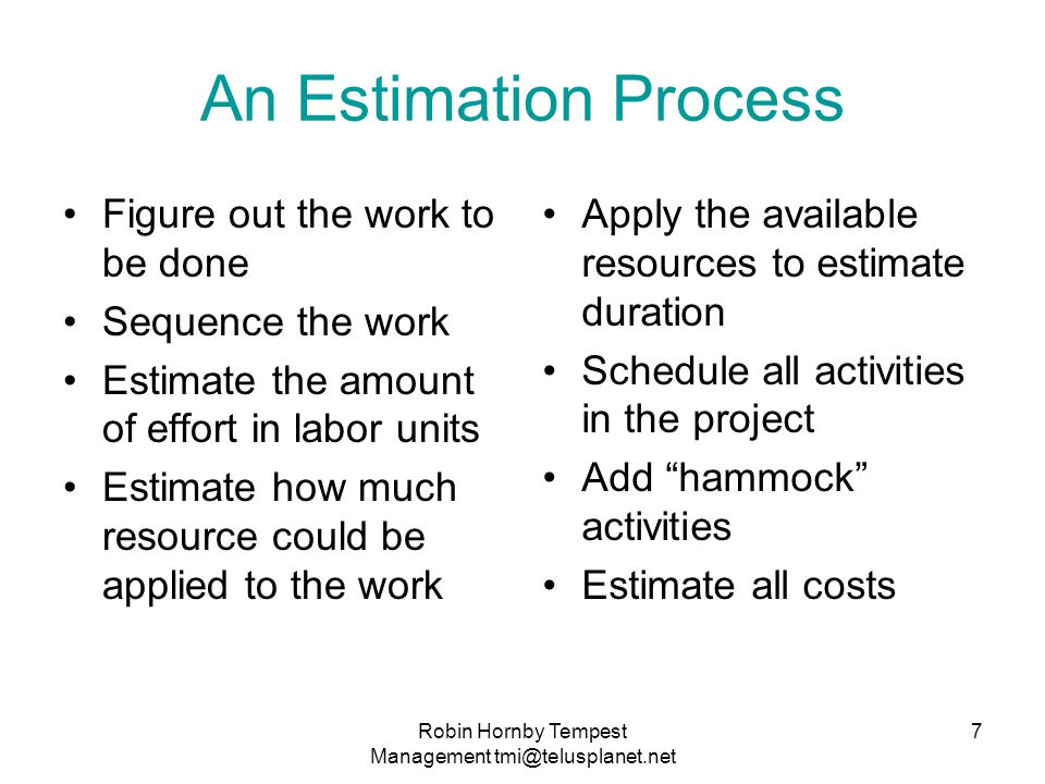 An Estimation Process Figure out the work to be done Sequence the work Estimate the amount of effort in labor units Estimate how much resource could be applied to the work Apply the available resources to estimate duration Schedule all activities in the project Add hammock activities Estimate all costs 7Robin Hornby Tempest Management tmi@telusplanet.net