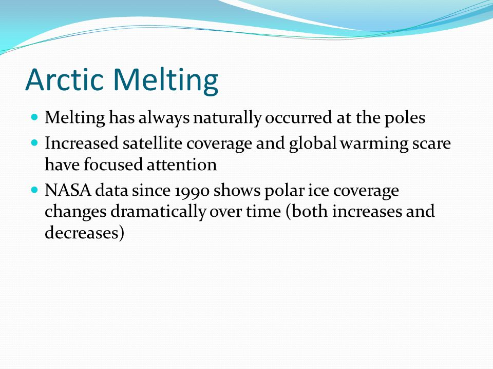 Arctic Melting Melting has always naturally occurred at the poles Increased satellite coverage and global warming scare have focused attention NASA data since 1990 shows polar ice coverage changes dramatically over time (both increases and decreases)