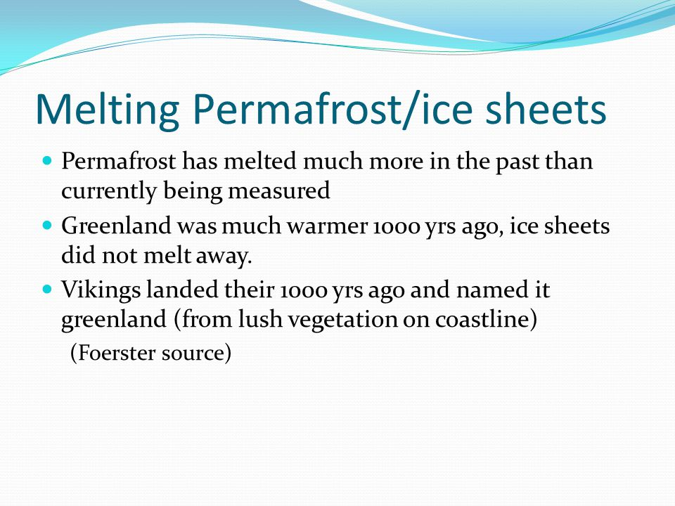 Melting Permafrost/ice sheets Permafrost has melted much more in the past than currently being measured Greenland was much warmer 1000 yrs ago, ice sheets did not melt away.