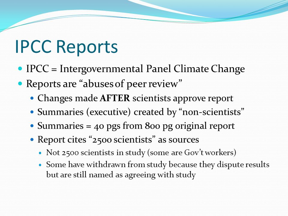 IPCC Reports IPCC = Intergovernmental Panel Climate Change Reports are abuses of peer review Changes made AFTER scientists approve report Summaries (executive) created by non-scientists Summaries = 40 pgs from 800 pg original report Report cites 2500 scientists as sources Not 2500 scientists in study (some are Gov't workers) Some have withdrawn from study because they dispute results but are still named as agreeing with study