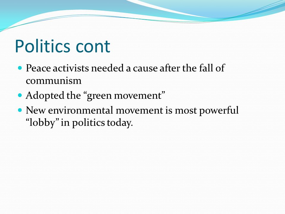 Politics cont Peace activists needed a cause after the fall of communism Adopted the green movement New environmental movement is most powerful lobby in politics today.