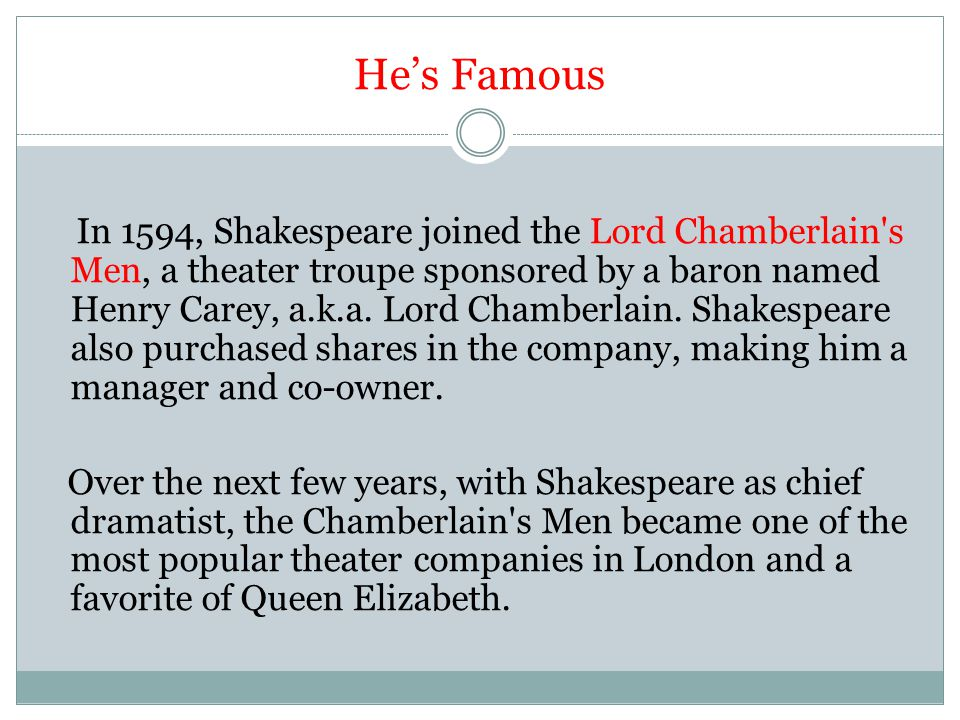 He's Famous In 1594, Shakespeare joined the Lord Chamberlain s Men, a theater troupe sponsored by a baron named Henry Carey, a.k.a.