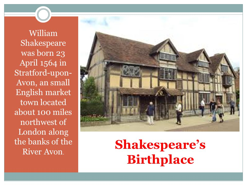 Shakespeare's Birthplace William Shakespeare was born 23 April 1564 in Stratford-upon- Avon, an small English market town located about 100 miles northwest of London along the banks of the River Avon.