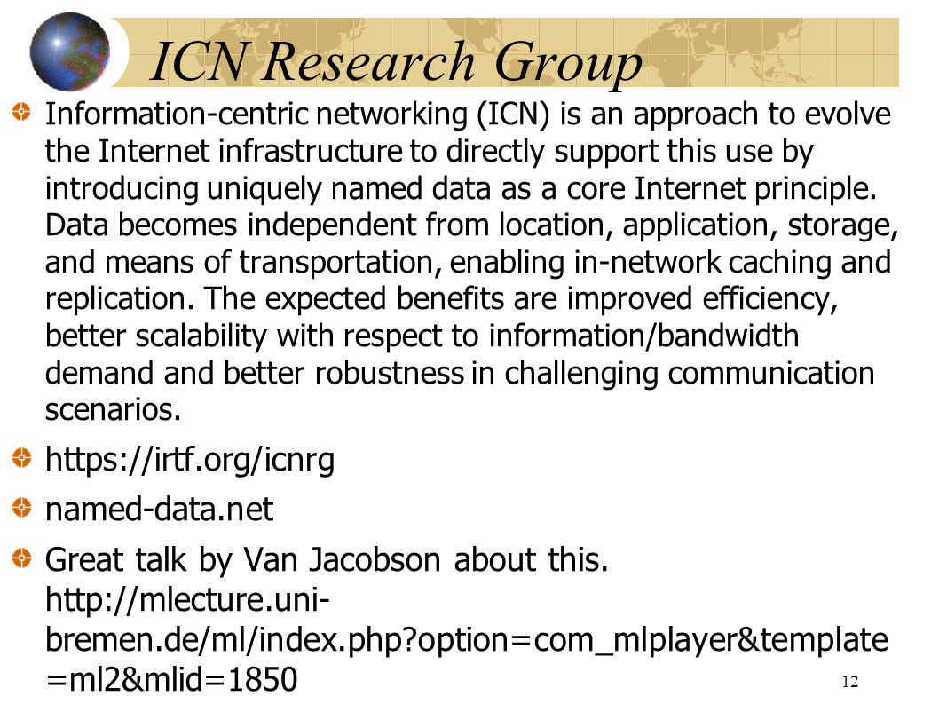 ICN Research Group Information-centric networking (ICN) is an approach to evolve the Internet infrastructure to directly support this use by introducing uniquely named data as a core Internet principle.