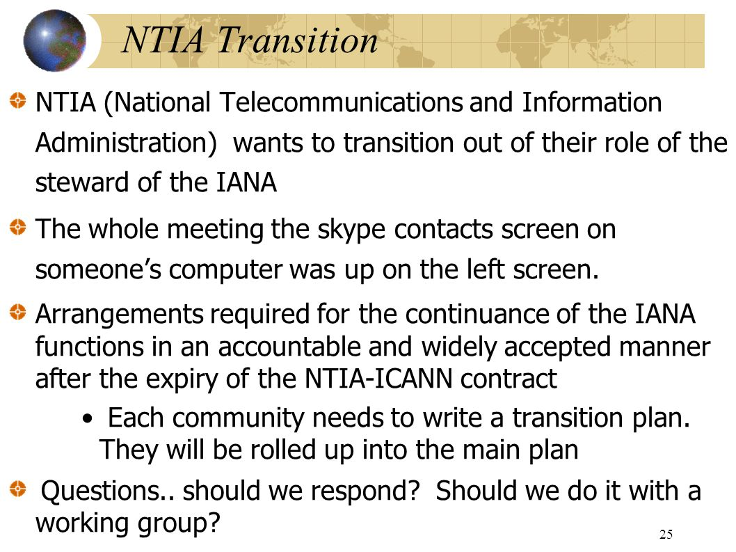 NTIA Transition NTIA (National Telecommunications and Information Administration) wants to transition out of their role of the steward of the IANA The whole meeting the skype contacts screen on someone's computer was up on the left screen.