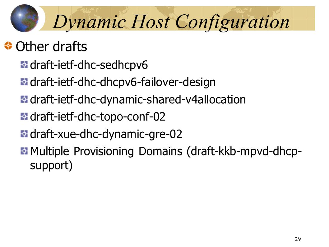 Dynamic Host Configuration Other drafts draft-ietf-dhc-sedhcpv6 draft-ietf-dhc-dhcpv6-failover-design draft-ietf-dhc-dynamic-shared-v4allocation draft-ietf-dhc-topo-conf-02 draft-xue-dhc-dynamic-gre-02 Multiple Provisioning Domains (draft-kkb-mpvd-dhcp- support) 29