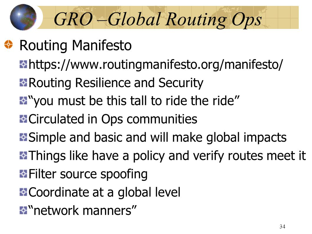 GRO –Global Routing Ops Routing Manifesto https://www.routingmanifesto.org/manifesto/ Routing Resilience and Security you must be this tall to ride the ride Circulated in Ops communities Simple and basic and will make global impacts Things like have a policy and verify routes meet it Filter source spoofing Coordinate at a global level network manners 34