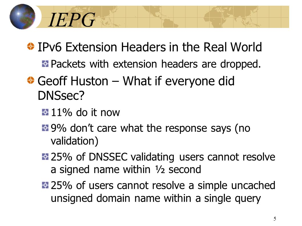 IEPG IPv6 Extension Headers in the Real World Packets with extension headers are dropped. Geoff Huston – What if everyone did DNSsec? 11% do it now 9%