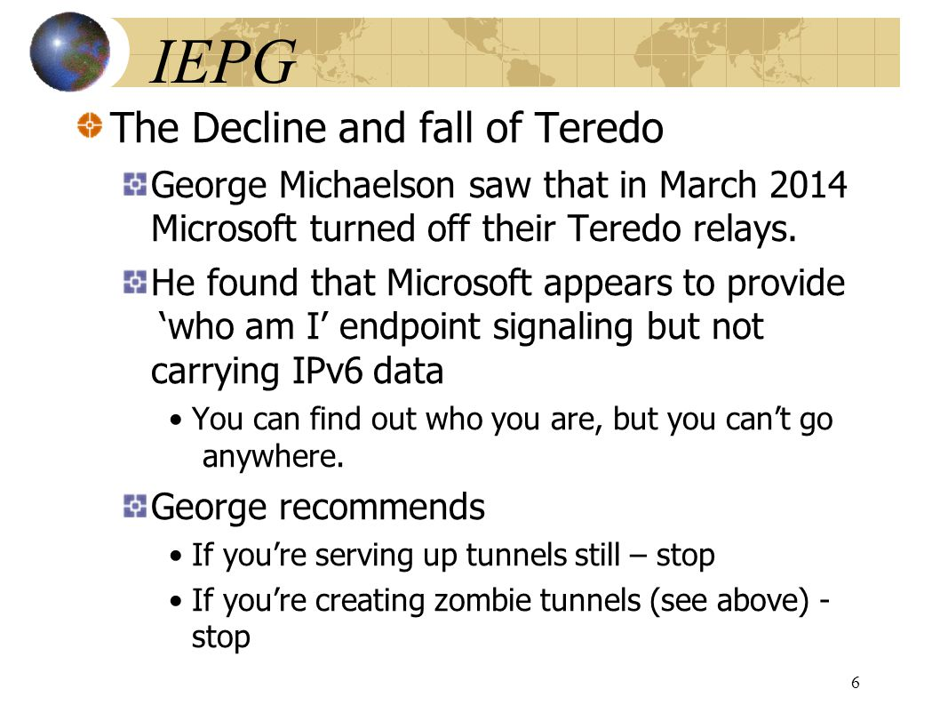 IEPG The Decline and fall of Teredo George Michaelson saw that in March 2014 Microsoft turned off their Teredo relays.