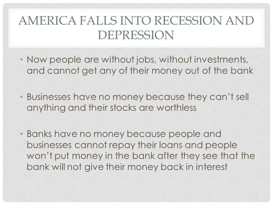 AMERICA FALLS INTO RECESSION AND DEPRESSION Now people are without jobs, without investments, and cannot get any of their money out of the bank Businesses have no money because they can't sell anything and their stocks are worthless Banks have no money because people and businesses cannot repay their loans and people won't put money in the bank after they see that the bank will not give their money back in interest
