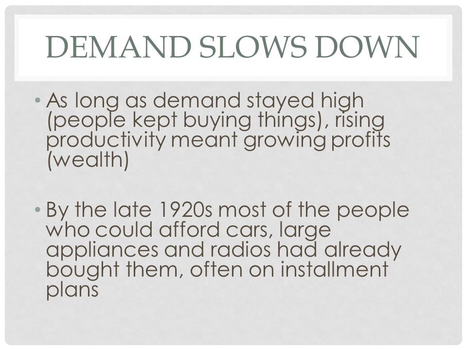 DEMAND SLOWS DOWN As long as demand stayed high (people kept buying things), rising productivity meant growing profits (wealth) By the late 1920s most of the people who could afford cars, large appliances and radios had already bought them, often on installment plans