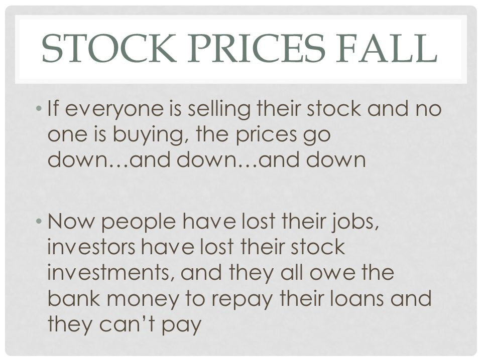 STOCK PRICES FALL If everyone is selling their stock and no one is buying, the prices go down…and down…and down Now people have lost their jobs, investors have lost their stock investments, and they all owe the bank money to repay their loans and they can't pay