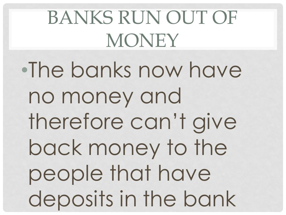 BANKS RUN OUT OF MONEY The banks now have no money and therefore can't give back money to the people that have deposits in the bank