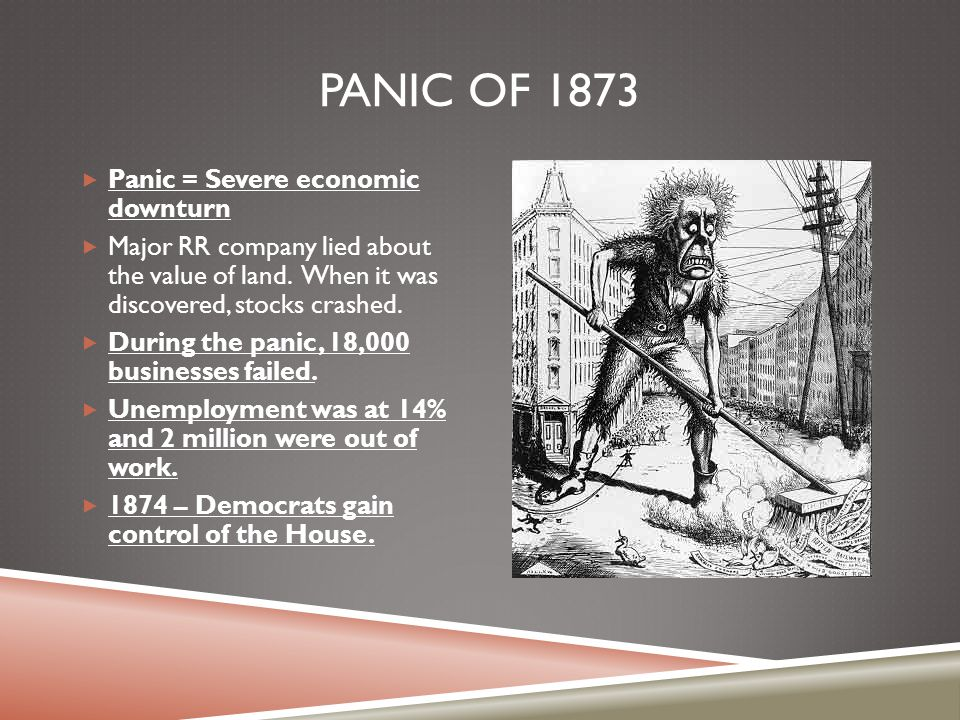 PANIC OF 1873  Panic = Severe economic downturn  Major RR company lied about the value of land. When it was discovered, stocks crashed.  During the