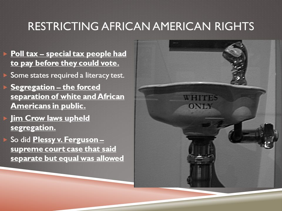 RESTRICTING AFRICAN AMERICAN RIGHTS  Poll tax – special tax people had to pay before they could vote.  Some states required a literacy test.  Segre
