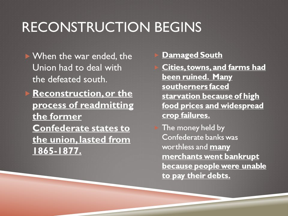 RECONSTRUCTION BEGINS  When the war ended, the Union had to deal with the defeated south.  Reconstruction, or the process of readmitting the former