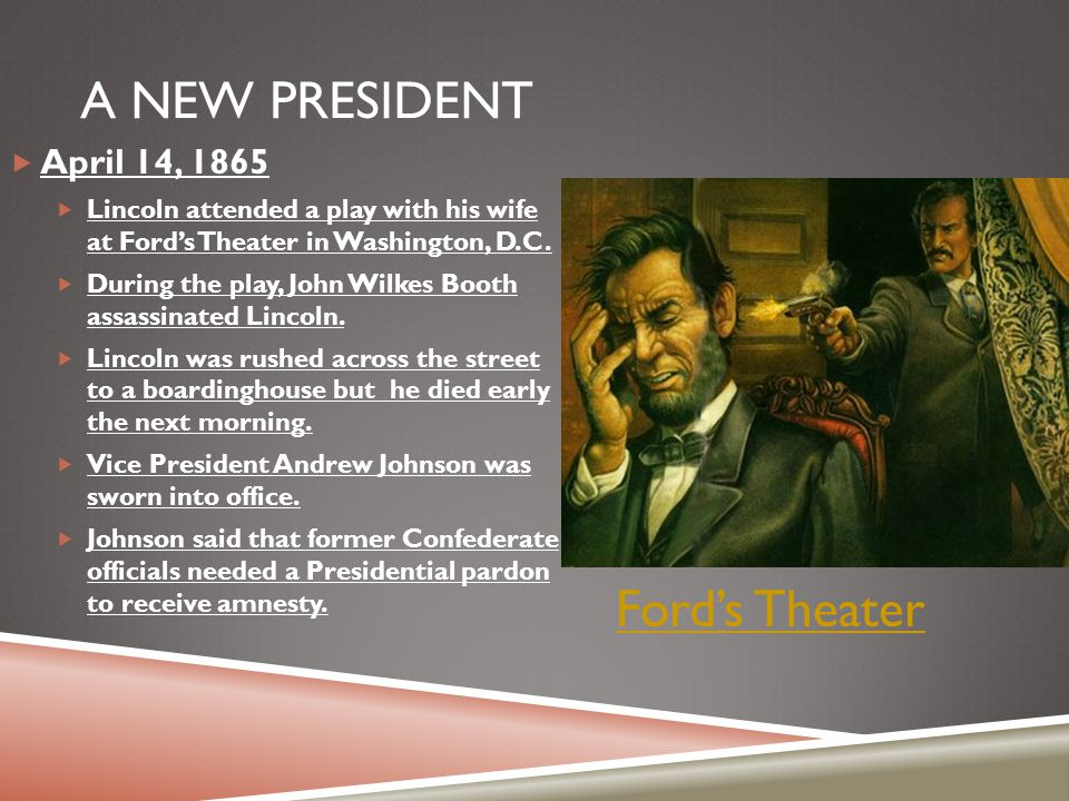 A NEW PRESIDENT  April 14, 1865  Lincoln attended a play with his wife at Ford's Theater in Washington, D.C.  During the play, John Wilkes Booth as