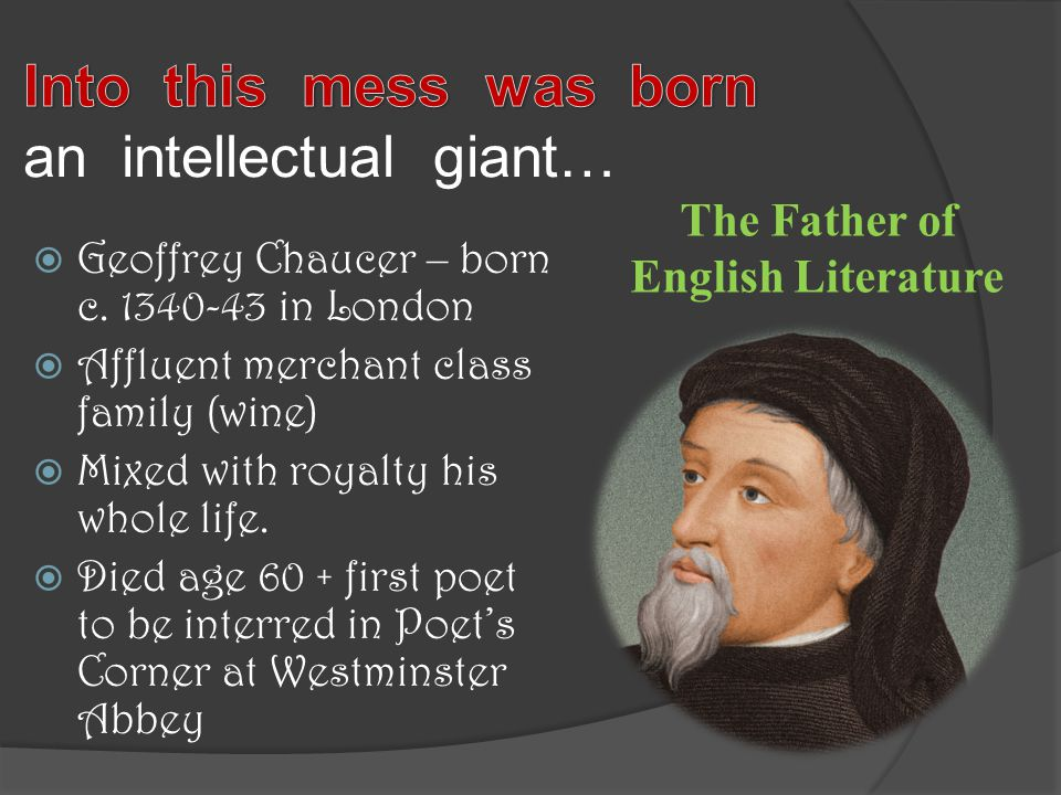  Geoffrey Chaucer – born c. 1340-43 in London  Affluent merchant class family (wine)  Mixed with royalty his whole life.  Died age 60 + first poet