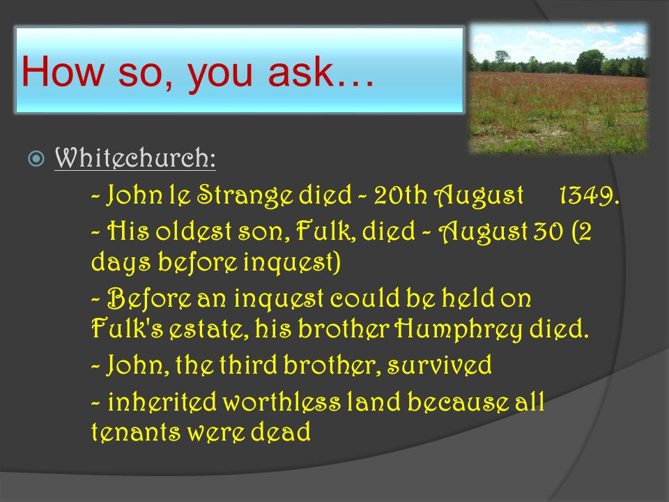 How so, you ask…  Whitechurch: - John le Strange died - 20th August 1349.