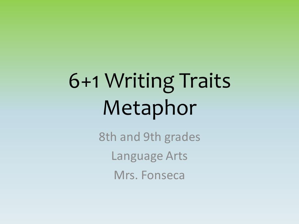 6+1 Writing Traits Metaphor 8th and 9th grades Language Arts Mrs. Fonseca